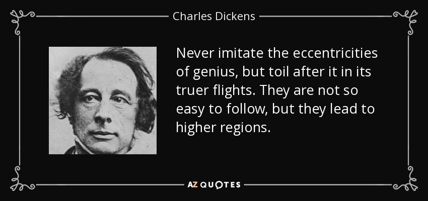 Never imitate the eccentricities of genius, but toil after it in its truer flights. They are not so easy to follow, but they lead to higher regions. - Charles Dickens