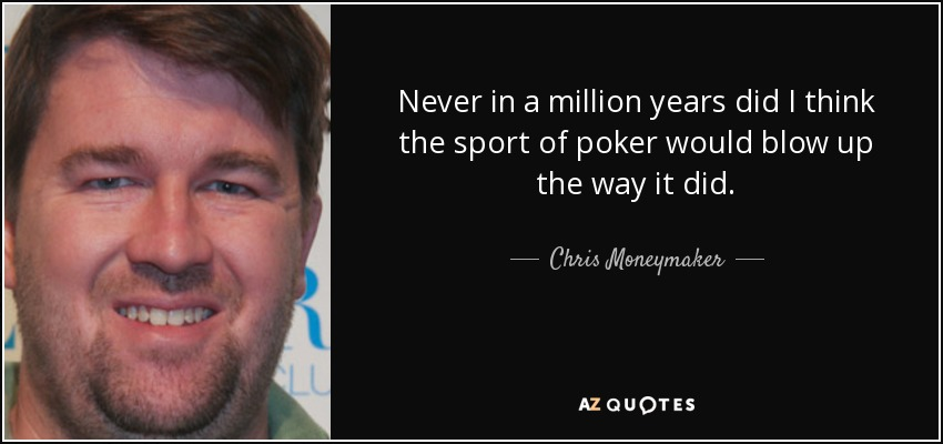 Never in a million years did I think the sport of poker would blow up the way it did. - Chris Moneymaker