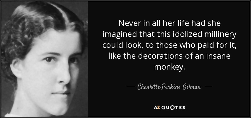 Never in all her life had she imagined that this idolized millinery could look, to those who paid for it, like the decorations of an insane monkey. - Charlotte Perkins Gilman