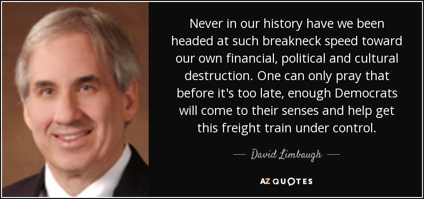 Never in our history have we been headed at such breakneck speed toward our own financial, political and cultural destruction. One can only pray that before it's too late, enough Democrats will come to their senses and help get this freight train under control. - David Limbaugh