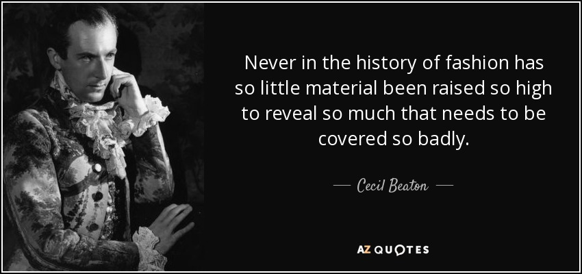 Never in the history of fashion has so little material been raised so high to reveal so much that needs to be covered so badly. - Cecil Beaton