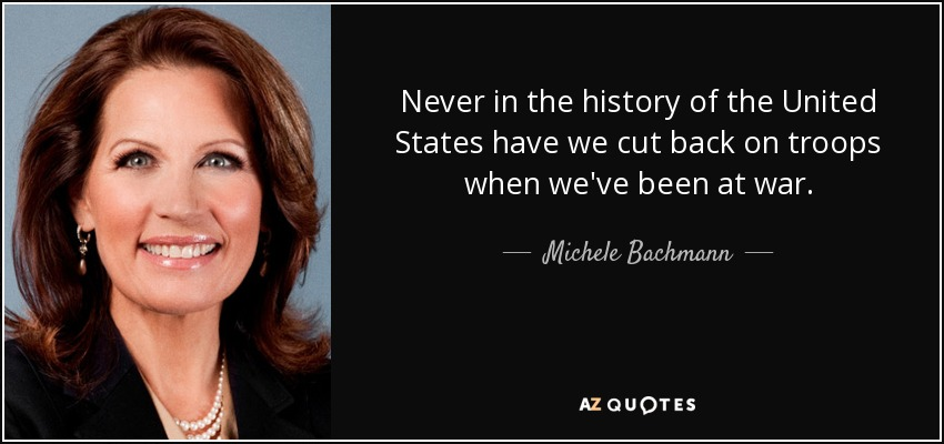 Never in the history of the United States have we cut back on troops when we've been at war. - Michele Bachmann