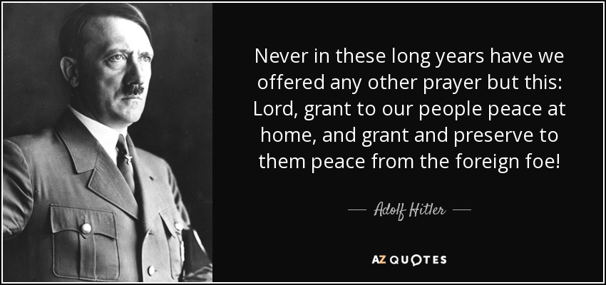 Never in these long years have we offered any other prayer but this: Lord, grant to our people peace at home, and grant and preserve to them peace from the foreign foe! - Adolf Hitler