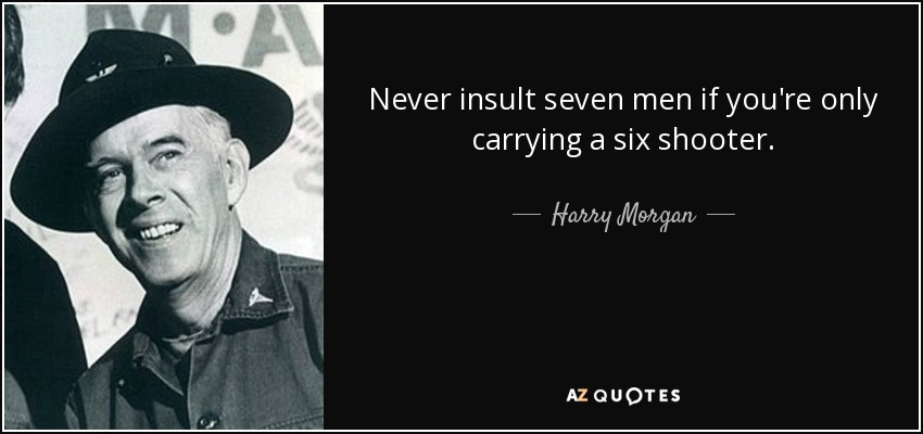 Never insult seven men if you're only carrying a six shooter. - Harry Morgan
