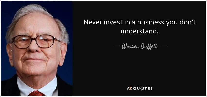 Never invest in a business you don't understand. - Warren Buffett