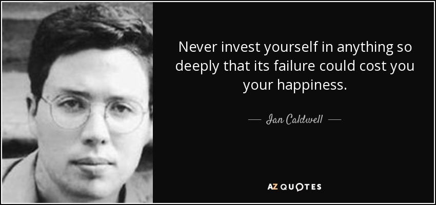 Never invest yourself in anything so deeply that its failure could cost you your happiness. - Ian Caldwell