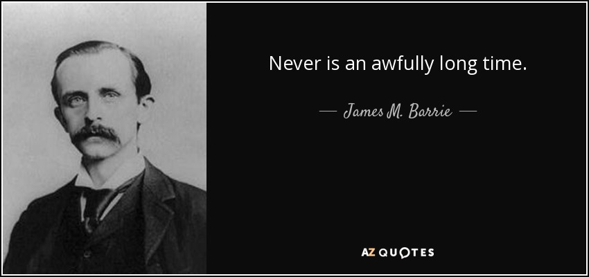 Never is an awfully long time. - James M. Barrie