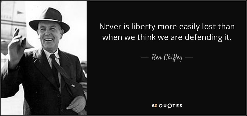 Never is liberty more easily lost than when we think we are defending it. - Ben Chifley