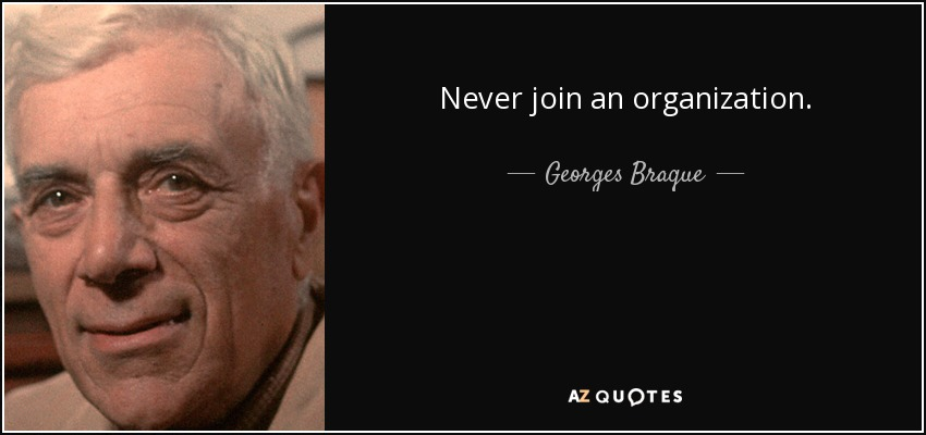 Never join an organization. - Georges Braque
