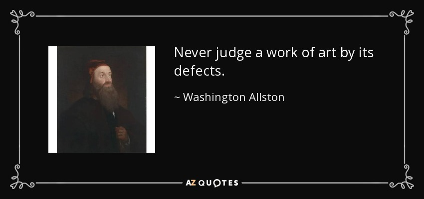 Never judge a work of art by its defects. - Washington Allston