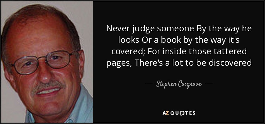 Never judge someone By the way he looks Or a book by the way it's covered; For inside those tattered pages, There's a lot to be discovered - Stephen Cosgrove