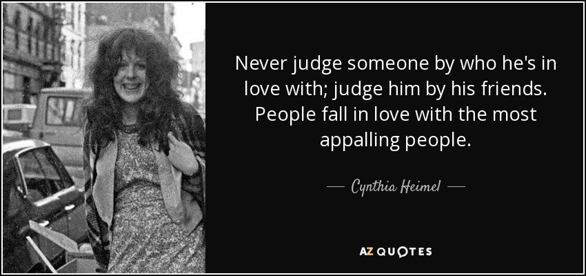 Never judge someone by who he's in love with; judge him by his friends. People fall in love with the most appalling people. - Cynthia Heimel