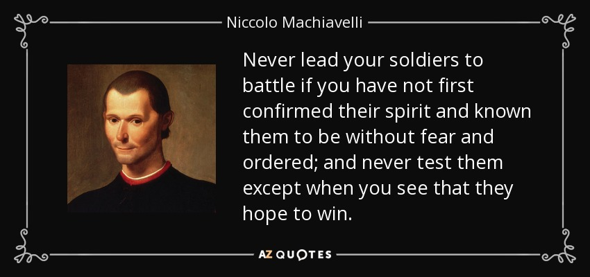 Never lead your soldiers to battle if you have not first confirmed their spirit and known them to be without fear and ordered; and never test them except when you see that they hope to win. - Niccolo Machiavelli