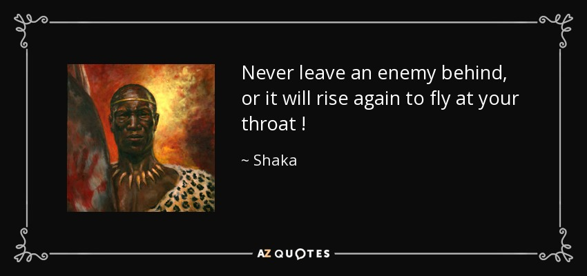 Shaka Quote Never Leave An Enemy Behind Or It Will Rise Again