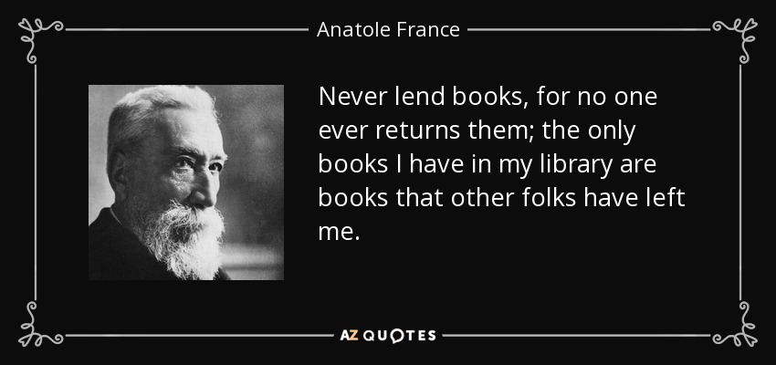Never lend books, for no one ever returns them; the only books I have in my library are books that other folks have left me. - Anatole France