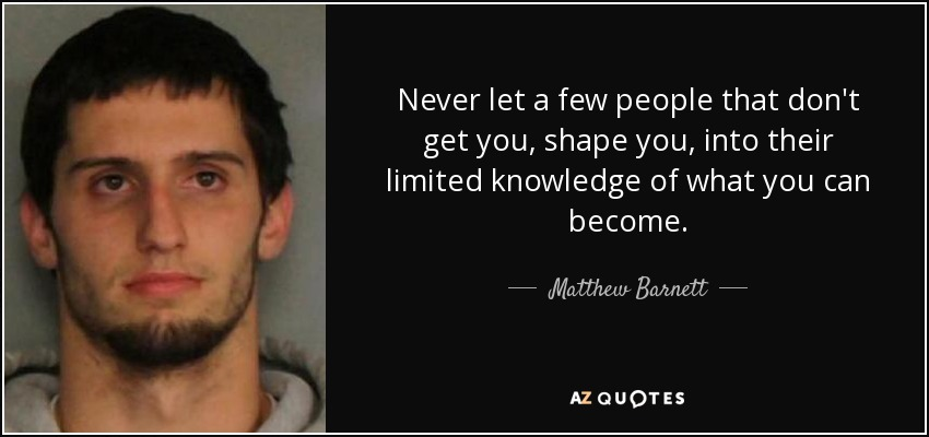 Never let a few people that don't get you, shape you, into their limited knowledge of what you can become. - Matthew Barnett