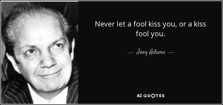 Never let a fool kiss you, or a kiss fool you. - Joey Adams