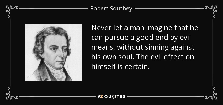 Never let a man imagine that he can pursue a good end by evil means, without sinning against his own soul. The evil effect on himself is certain. - Robert Southey
