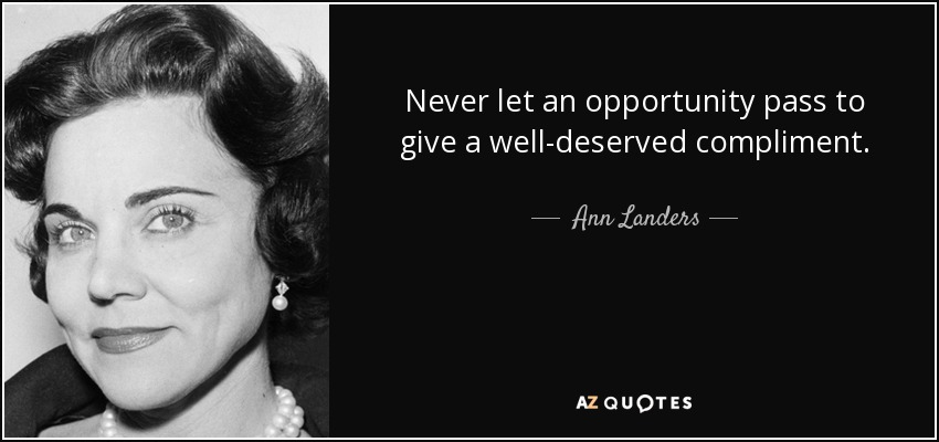 Never let an opportunity pass to give a well-deserved compliment. - Ann Landers
