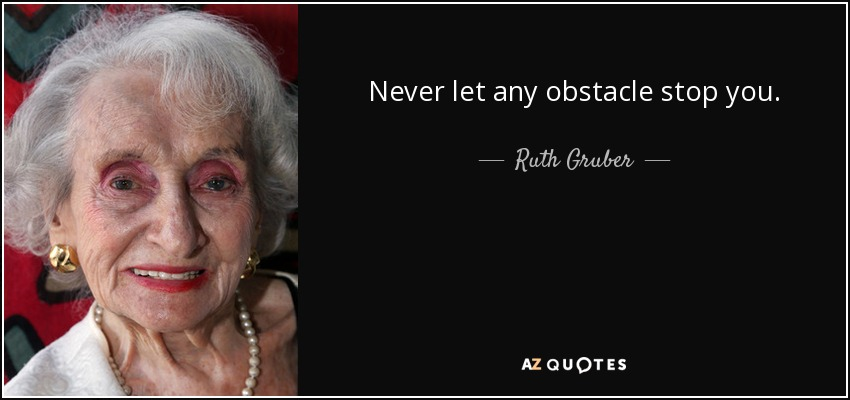 Never let any obstacle stop you. - Ruth Gruber