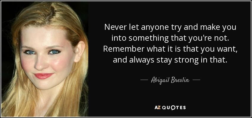 Never let anyone try and make you into something that you're not. Remember what it is that you want, and always stay strong in that. - Abigail Breslin
