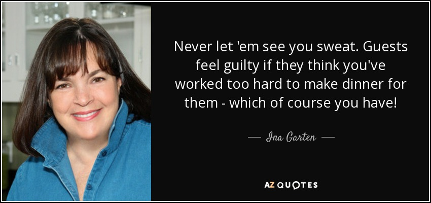 Ina Garten Quote Never Let Em See You Sweat Guests Feel Guilty If