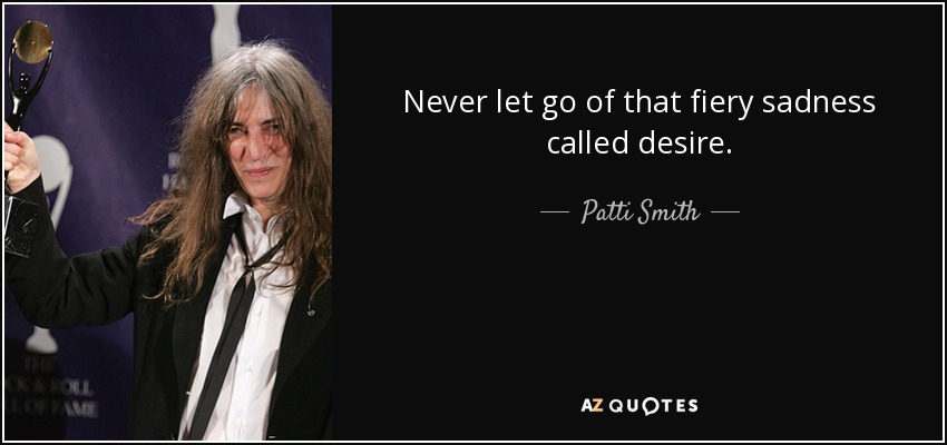 Never let go of that fiery sadness called desire. - Patti Smith
