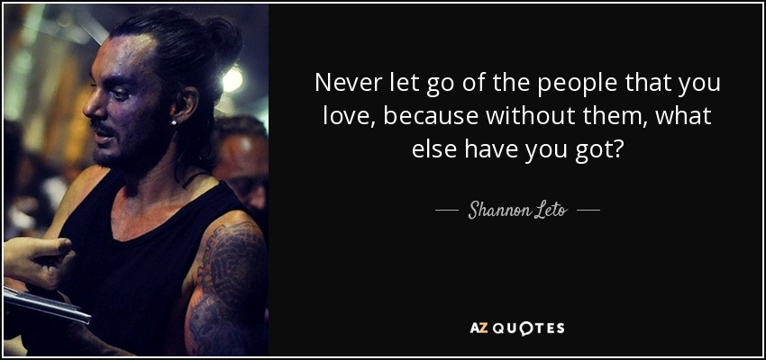 Never let go of the people that you love, because without them, what else have you got? - Shannon Leto
