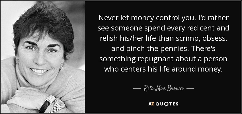 Never let money control you. I'd rather see someone spend every red cent and relish his/her life than scrimp, obsess, and pinch the pennies. There's something repugnant about a person who centers his life around money. - Rita Mae Brown