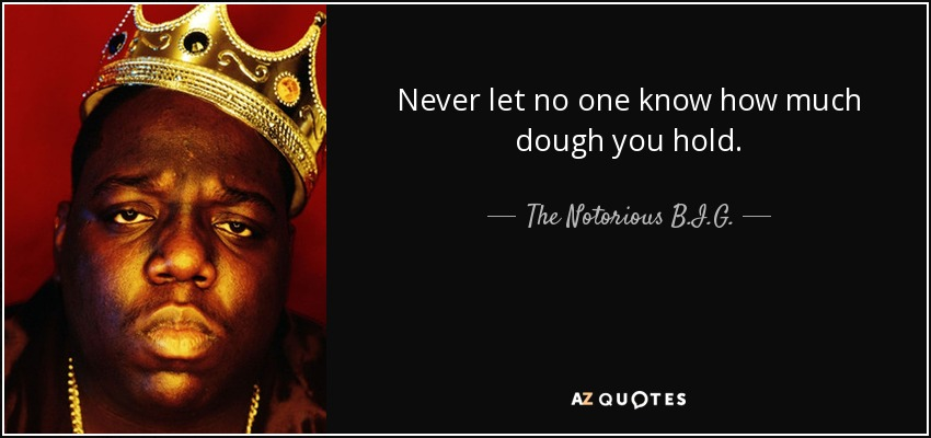 Never let no one know how much dough you hold. - The Notorious B.I.G.