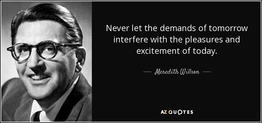 Never let the demands of tomorrow interfere with the pleasures and excitement of today. - Meredith Willson
