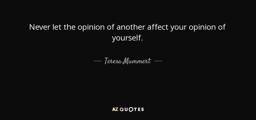 Never let the opinion of another affect your opinion of yourself. - Teresa Mummert