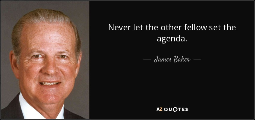 Never let the other fellow set the agenda. - James Baker
