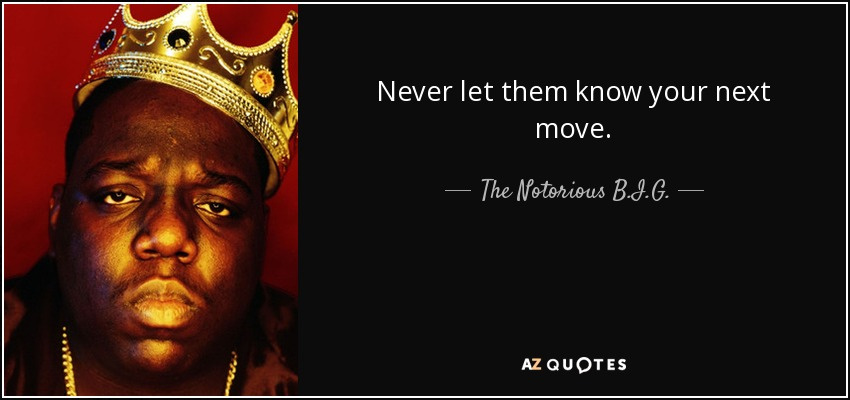 Never let them know your next move. - The Notorious B.I.G.
