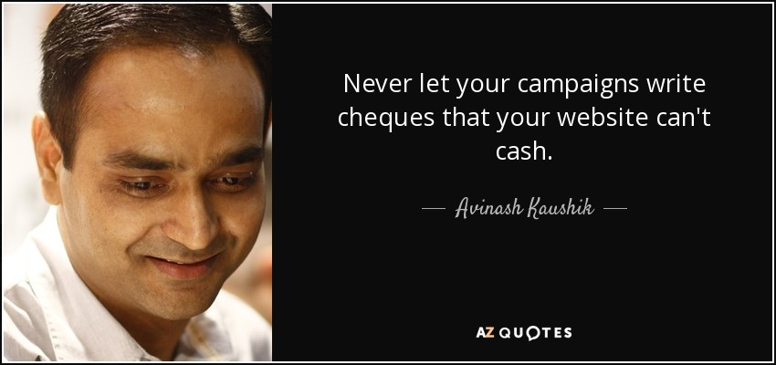 Never let your campaigns write cheques that your website can't cash. - Avinash Kaushik