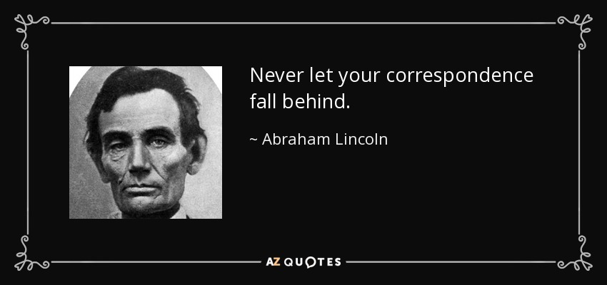 Never let your correspondence fall behind. - Abraham Lincoln