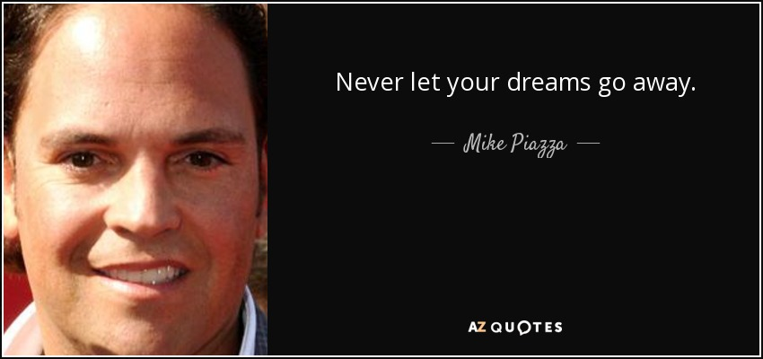 Never let your dreams go away. - Mike Piazza