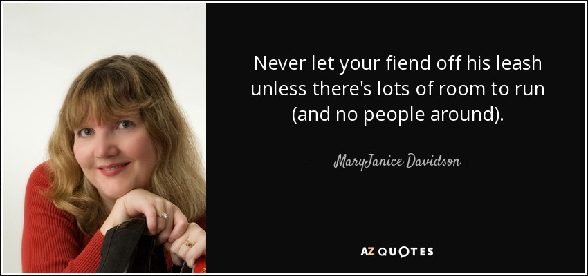 Never let your fiend off his leash unless there's lots of room to run (and no people around). - MaryJanice Davidson