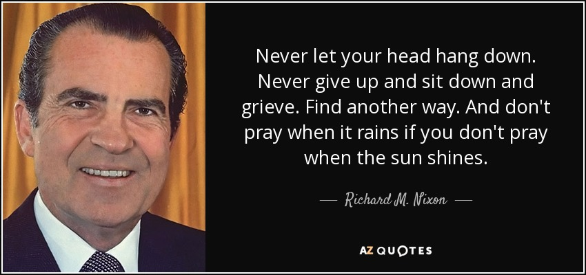 Never let your head hang down. Never give up and sit down and grieve. Find another way. And don't pray when it rains if you don't pray when the sun shines. - Richard M. Nixon