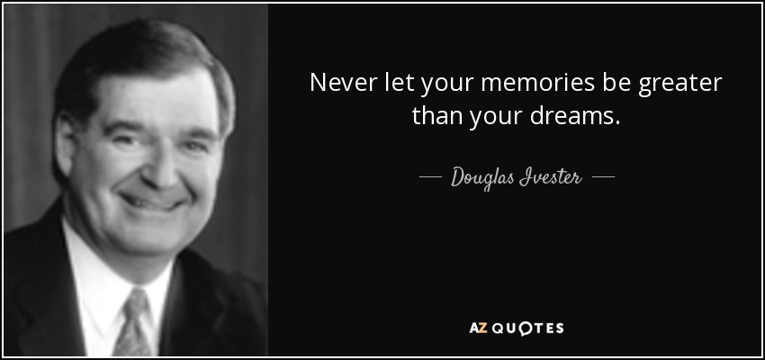 Never let your memories be greater than your dreams. - Douglas Ivester
