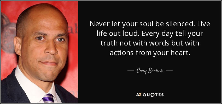 Never let your soul be silenced. Live life out loud. Every day tell your truth not with words but with actions from your heart. - Cory Booker