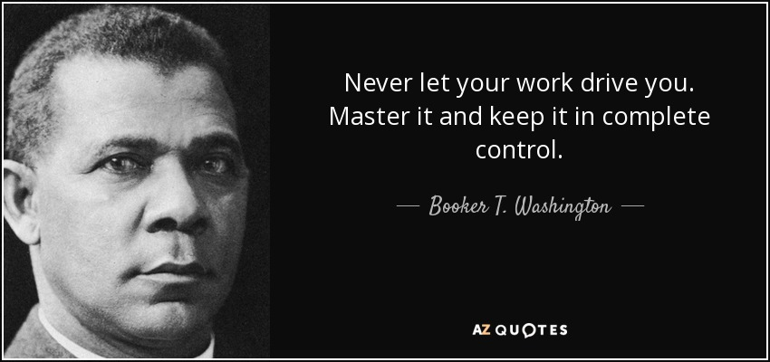 Never let your work drive you. Master it and keep it in complete control. - Booker T. Washington