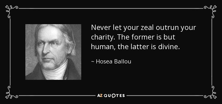 Never let your zeal outrun your charity. The former is but human, the latter is divine. - Hosea Ballou