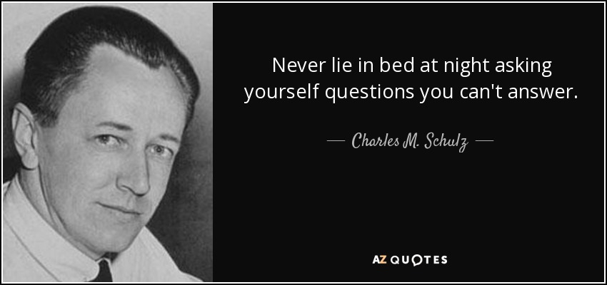 Never lie in bed at night asking yourself questions you can't answer. - Charles M. Schulz