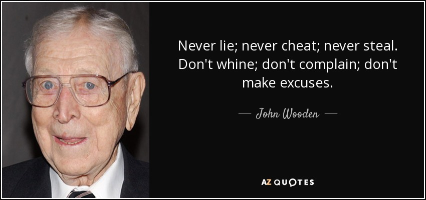 Never lie; never cheat; never steal. Don't whine; don't complain; don't make excuses. - John Wooden