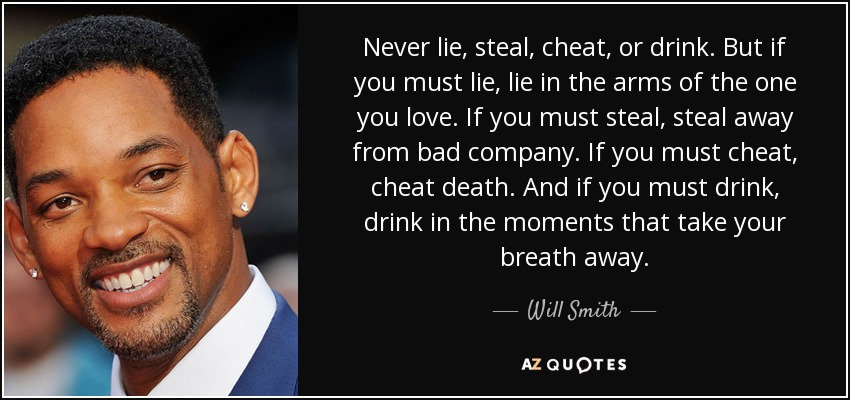 Never lie, steal, cheat, or drink. But if you must lie, lie in the arms of the one you love. If you must steal, steal away from bad company. If you must cheat, cheat death. And if you must drink, drink in the moments that take your breath away. - Will Smith