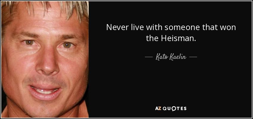 Never live with someone that won the Heisman. - Kato Kaelin