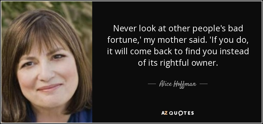 Never look at other people's bad fortune,' my mother said. 'If you do, it will come back to find you instead of its rightful owner. - Alice Hoffman