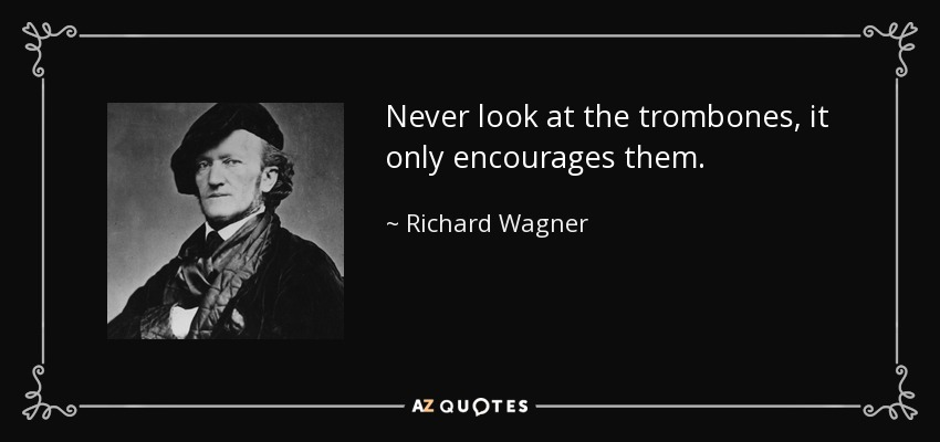 Never look at the trombones, it only encourages them. - Richard Wagner