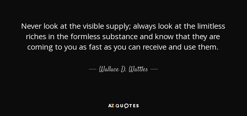 Never look at the visible supply; always look at the limitless riches in the formless substance and know that they are coming to you as fast as you can receive and use them. - Wallace D. Wattles
